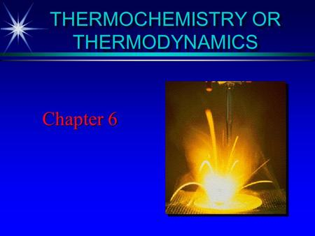 THERMOCHEMISTRY OR THERMODYNAMICS Chapter 6 Chemical Reactivity What drives chemical reactions? How do they occur? The first is answered by THERMODYNAMICS.