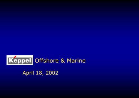 Offshore & Marine April 18, 2002. 2 Keppel OM Overview v.4 Integration of KFELS & KHZ under Keppel Offshore & Marine on 1 May 2002 1.Keppel O&M will be.