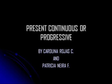 PRESENT CONTINUOUS OR PROGRESSIVE BY CAROLINA ROJAS C. AND PATRICIA NEIRA F.
