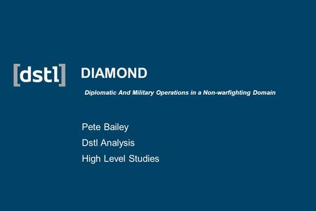 DIAMOND Diplomatic And Military Operations in a Non-warfighting Domain Pete Bailey Dstl Analysis High Level Studies.