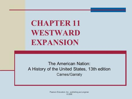 Pearson Education, Inc., publishing as Longman © 2008 CHAPTER 11 WESTWARD EXPANSION The American Nation: A History of the United States, 13th edition Carnes/Garraty.