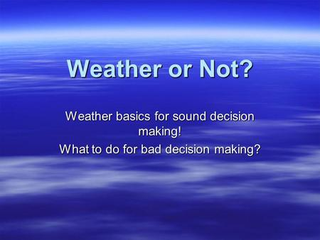 Weather or Not? Weather basics for sound decision making! What to do for bad decision making?