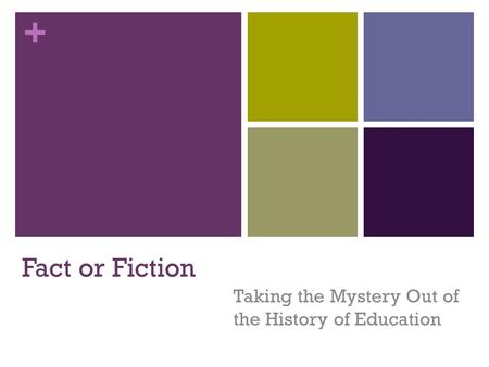 + Fact or Fiction Taking the Mystery Out of the History of Education.