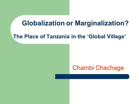 Globalization or Marginalization? The Place of Tanzania in the Global Village Chambi Chachage.
