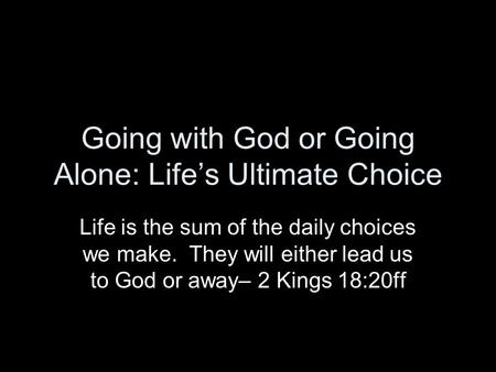 Going with God or Going Alone: Lifes Ultimate Choice Life is the sum of the daily choices we make. They will either lead us to God or away– 2 Kings 18:20ff.