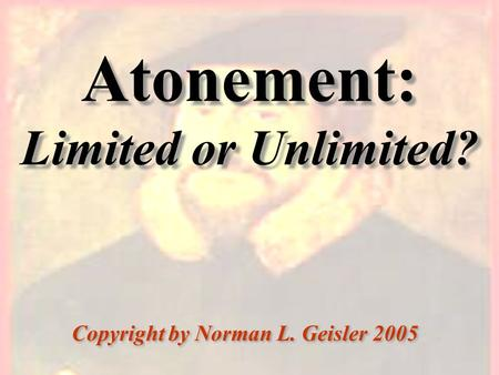Atonement: Limited or Unlimited? Copyright by Norman L. Geisler 2005.