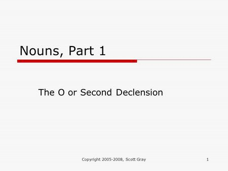 Copyright 2005-2008, Scott Gray1 Nouns, Part 1 The O or Second Declension.