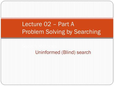 Lecture 02 – Part A Problem Solving by Searching Search Methods : Uninformed (Blind) search.