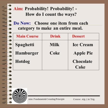 Aim: Fundamental Counting Principle Course: Alg. 2 & Trig. Do Now: Choose one item from each category to make an entire meal. Aim: Probability! Probability!