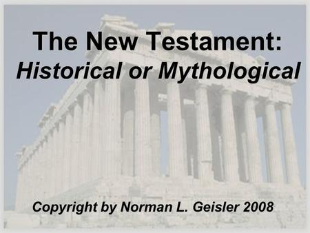 The New Testament: Historical or Mythological Copyright by Norman L. Geisler 2008.