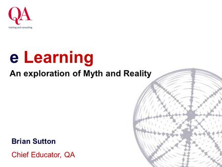 E Learning Brian Sutton Chief Educator, QA An exploration of Myth and Reality.