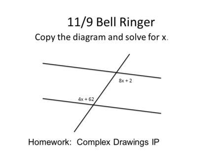 11/9 Bell Ringer Copy the diagram and solve for x. 8x + 2 4x + 62 Homework: Complex Drawings IP.