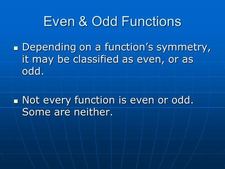 Even & Odd Functions Depending on a functions symmetry, it may be classified as even, or as odd. Depending on a functions symmetry, it may be classified.