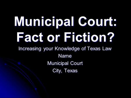Municipal Court: Fact or Fiction? Increasing your Knowledge of Texas Law Name Municipal Court City, Texas.