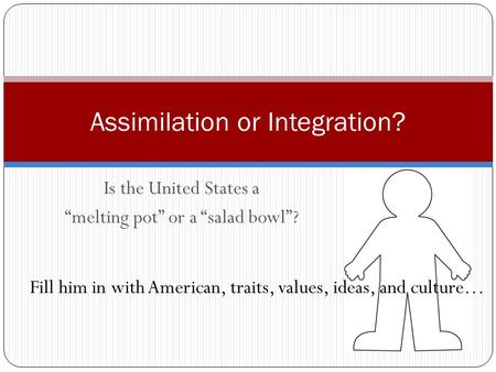 Is the United States a melting pot or a salad bowl? Assimilation or Integration? Fill him in with American, traits, values, ideas, and culture…