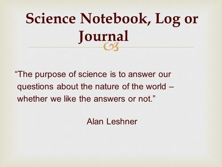 Science Notebook, Log or Journal The purpose of science is to answer our questions about the nature of the world – whether we like the answers or not.