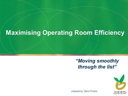 Maximising Operating Room Efficiency Moving smoothly through the list prepared by: Glenn Powers.
