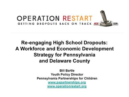 Re-engaging High School Dropouts: A Workforce and Economic Development Strategy for Pennsylvania and Delaware County Bill Bartle Youth Policy Director.