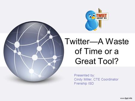 TwitterA Waste of Time or a Great Tool? Presented by: Cindy Miller, CTE Coordinator Frenship ISD.