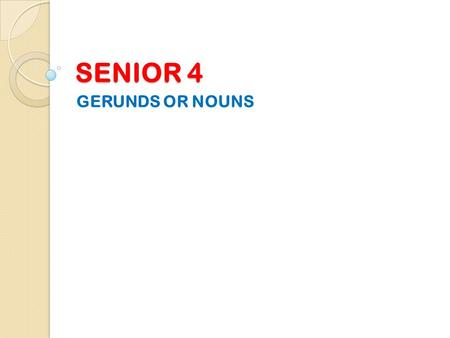 SENIOR 4 GERUNDS OR NOUNS.