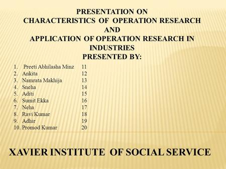 PRESENTATION ON CHARACTERISTICS OF OPERATION RESEARCH AND APPLICATION OF OPERATION RESEARCH IN INDUSTRIES PRESENTED BY: 1. Preeti Abhilasha Minz11 2.Ankita12.