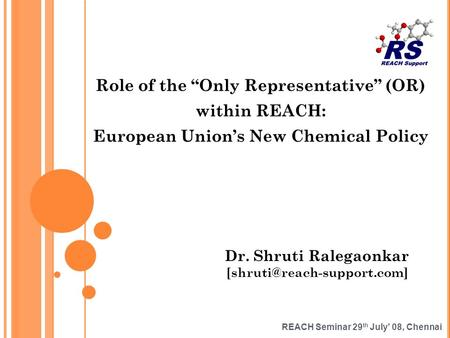 REACH Seminar 29 th July 08, Chennai Role of the Only Representative (OR) within REACH: European Unions New Chemical Policy Dr. Shruti Ralegaonkar