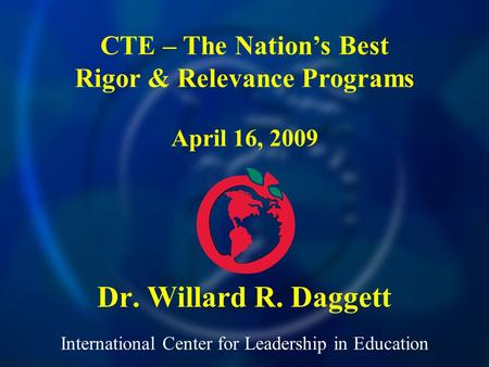 International Center for Leadership in Education Dr. Willard R. Daggett CTE – The Nations Best Rigor & Relevance Programs April 16, 2009.