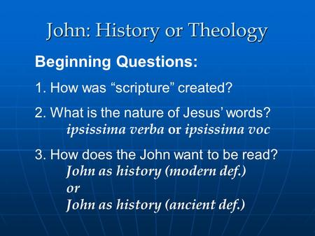 John: History or Theology Beginning Questions: 1. How was scripture created? 2. What is the nature of Jesus words? ipsissima verba or ipsissima voc 3.