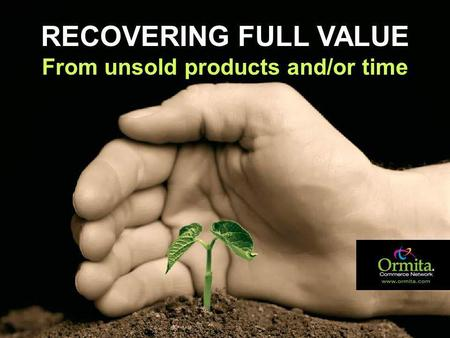 Www.ormita.com RECOVERING FULL VALUE From unsold products and/or time.