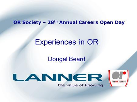 OR Society – 28 th Annual Careers Open Day Experiences in OR Dougal Beard.