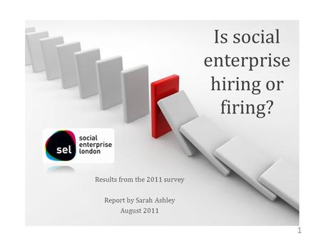 Is social enterprise hiring or firing? Results from the 2011 survey Report by Sarah Ashley August 2011 1.