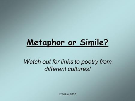 K.Wilkes 2010 Metaphor or Simile? Watch out for links to poetry from different cultures!