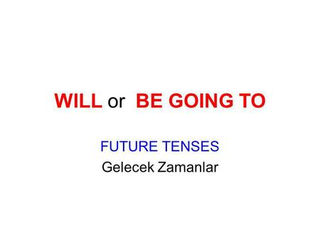 WILL or BE GOING TO FUTURE TENSES Gelecek Zamanlar.