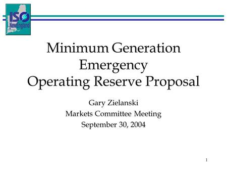 1 Minimum Generation Emergency Operating Reserve Proposal Gary Zielanski Markets Committee Meeting September 30, 2004.