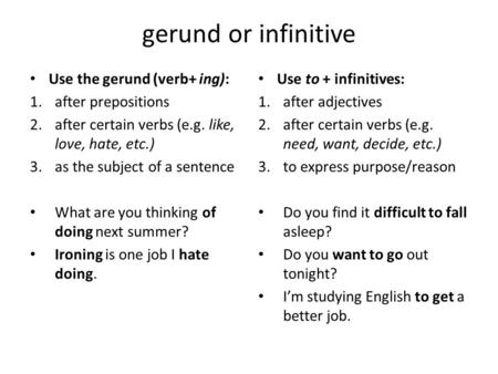 Gerund or infinitive Use the gerund (verb+ ing): 1.after prepositions 2.after certain verbs (e.g. like, love, hate, etc.) 3.as the subject of a sentence.