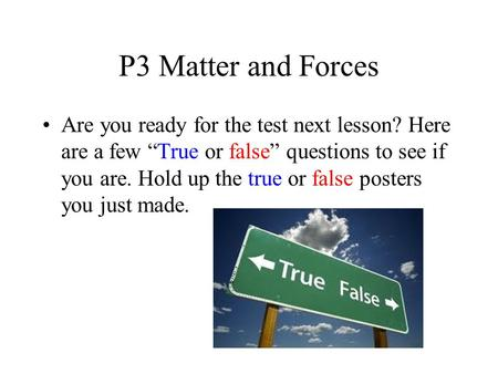 P3 Matter and Forces Are you ready for the test next lesson? Here are a few True or false questions to see if you are. Hold up the true or false posters.