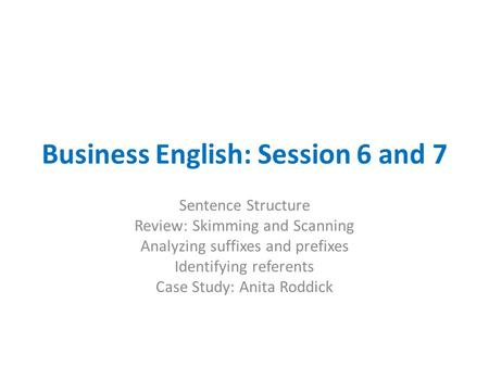 Business English: Session 6 and 7 Sentence Structure Review: Skimming and Scanning Analyzing suffixes and prefixes Identifying referents Case Study: Anita.