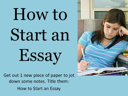 How to Start an Essay Get out 1 new piece of paper to jot down some notes. Title them: How to Start an Essay.