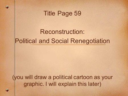 Title Page 59 Reconstruction: Political and Social Renegotiation (you will draw a political cartoon as your graphic. I will explain this later)