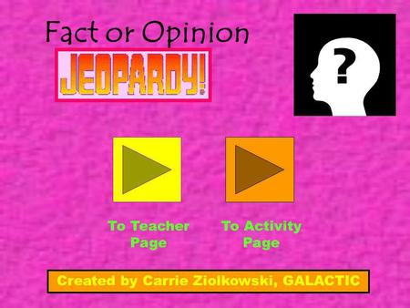 Fact or Opinion To Teacher Page To Activity Page Created by Carrie Ziolkowski, GALACTIC.