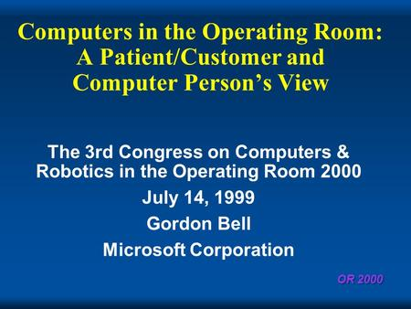 OR 2000 Computers in the Operating Room: A Patient/Customer and Computer Persons View The 3rd Congress on Computers & Robotics in the Operating Room 2000.