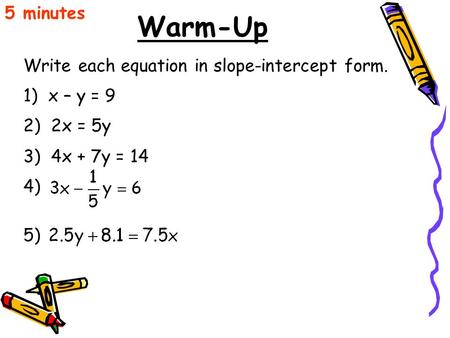 Warm-Up 5 minutes Write each equation in slope-intercept form. 1) x – y = 9 2) 2x = 5y 3) 4x + 7y = 14 4) 5)