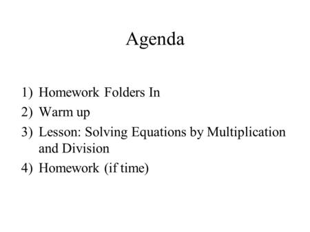 Agenda 1)Homework Folders In 2)Warm up 3)Lesson: Solving Equations by Multiplication and Division 4)Homework (if time)