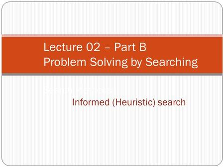 Lecture 02 – Part B Problem Solving by Searching Search Methods :