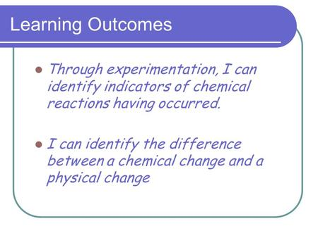Learning Outcomes Through experimentation, I can identify indicators of chemical reactions having occurred. I can identify the difference between a chemical.