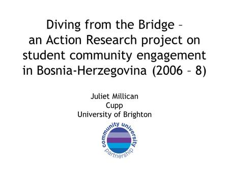 Diving from the Bridge – an Action Research project on student community engagement in Bosnia-Herzegovina (2006 – 8) Juliet Millican Cupp University of.