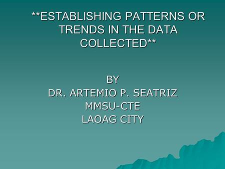 **ESTABLISHING PATTERNS OR TRENDS IN THE DATA COLLECTED** BY DR. ARTEMIO P. SEATRIZ MMSU-CTE LAOAG CITY.