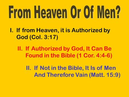 I.If from Heaven, it is Authorized by God (Col. 3:17) II.If Authorized by God, It Can Be Found in the Bible (1 Cor. 4:4-6) II.If Not in the Bible, It Is.