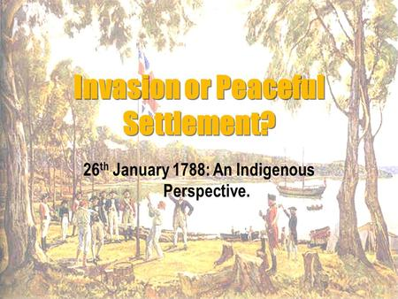 Invasion or Peaceful Settlement? 26 th January 1788: An Indigenous Perspective.