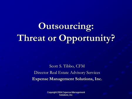 Copyright 2004 Expense Management Solutions, Inc. Outsourcing: Threat or Opportunity? Scott S. Tibbo, CFM Director Real Estate Advisory Services Expense.